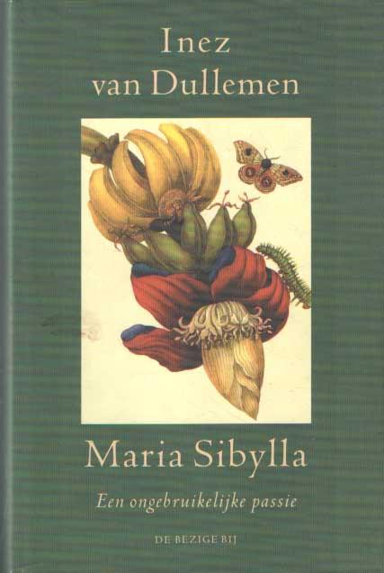 DULLEMEN, INEZ VAN - Maria Sibylla. Een ongebruikelijke passie.