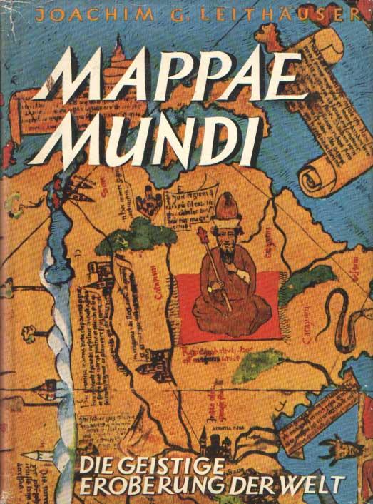 LEITHAUSER, JOACHIM G. - Mappae Mundi. Die geistige Eroberung der Welt.