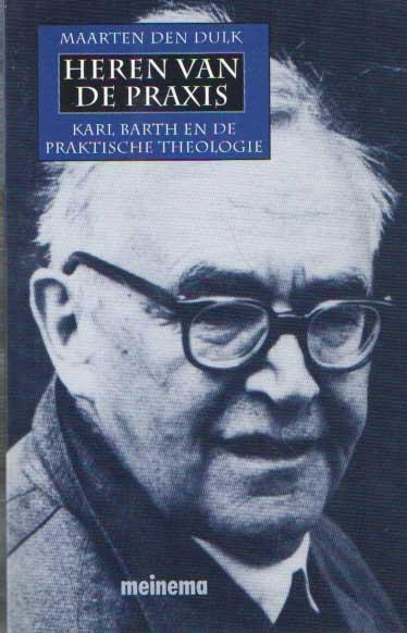 DULK, MAARTEN DEN - Heren van de praxis. Karl Barth en de praktische theologie.