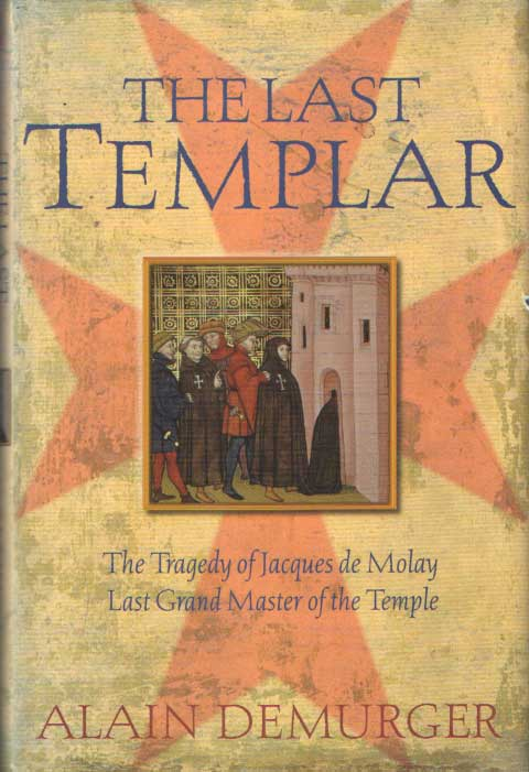 DEMURGER, ALAIN - The Last Templar The Tragedy of Jacques de Molay, Last Grand Master of the Temple .