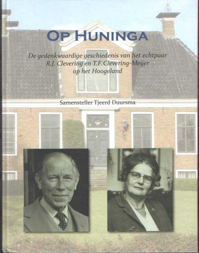 DUURSMA, TJEERD - Op Huninga. De gedenkwaardige geschiedenis van het echtpaar R.J. Clevering en T.F. Clevering-Meijer op het Hoogeland.