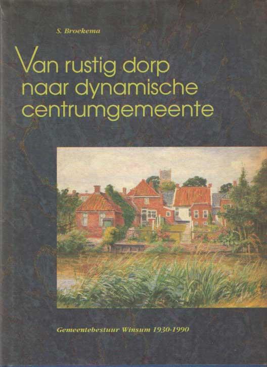 BROEKEMA, S. - Van rustig dorp naar dynamische centrumgemeente. Gemeentebestuur Winsum 1930 - 1990..